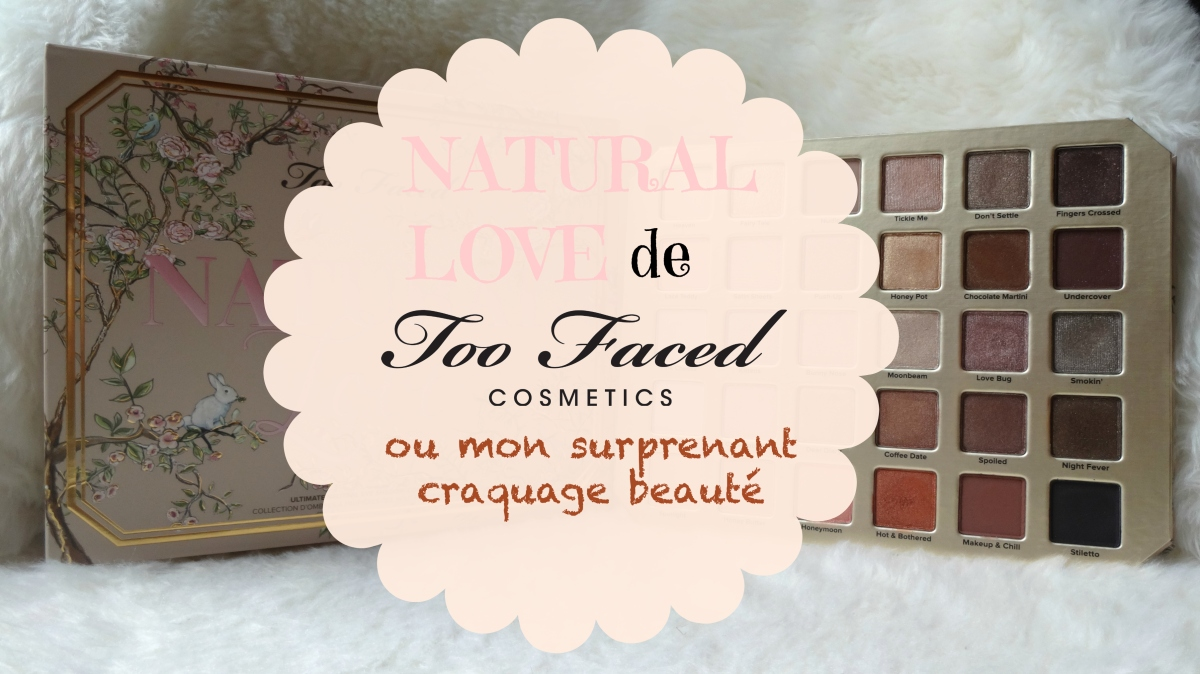 Natural Love de Too Faced ou mon surprenant craquage beauté 🌷